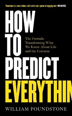 How to Predict Everything: The Formula Transforming What We Know About Life and the Universe by William Poundstone