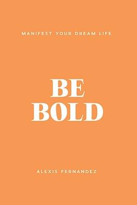 Be Bold: Manifest Your Dream Life by Alexis Fernandez