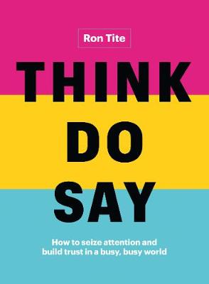 Think. Do. Say.: How to Seize Attention and Build Trust in a Busy, Busy World by Ron Tite