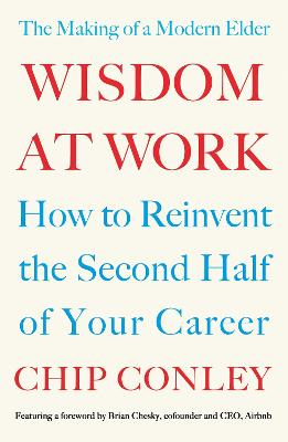 Wisdom at Work: The Making of a Modern Elder by Chip Conley