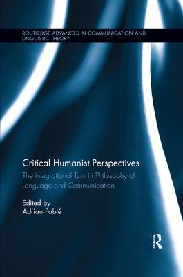 Critical Humanist Perspectives: The Integrational Turn in Philosophy of Language and Communication by Adrian Pable