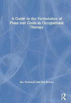 A Guide to the Formulation of Plans and Goals in Occupational Therapy by Sue Parkinson