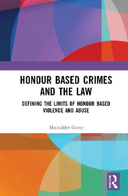 Honour Based Crimes and the Law: Defining the Limits of Honour Based Violence and Abuse by Mukaddes Gorar