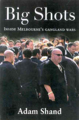 Big Shots: The Chilling Inside Story of Carl Williams and the Gangland Wars by Adam Shand