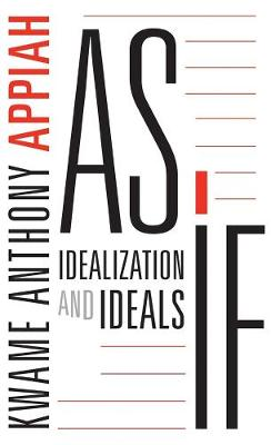 As If: Idealization and Ideals by Kwame Anthony Appiah