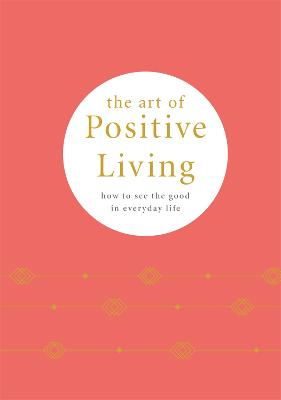 The Art of Positive Living: How to See the Good in Everyday Life book