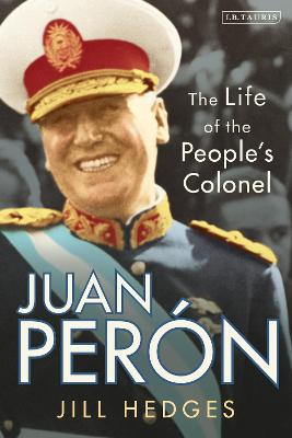 Juan Peron: The Life of the People's Colonel by Jill Hedges