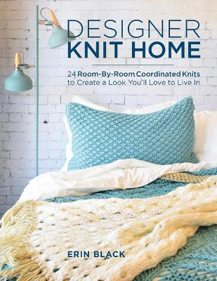 Designer Knit Home: 24 Room-by-Room Coordinated Knits to Create a Look You'Ll Love to Live in by Erin Eileen Black