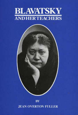 Blavatsky and Her Teachers by Jean Overton Fuller
