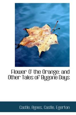 Flower O' the Orange: And Other Tales of Bygone Days by Agnes Castle
