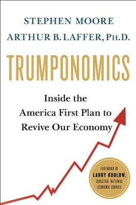 Trumponomics: Inside the America First Plan to Get Our Economy Back on Track by Arthur B. Laffer