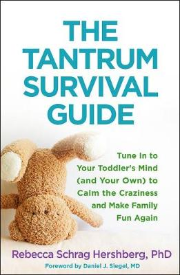 The Tantrum Survival Guide: Tune In to Your Toddler's Mind (and Your Own) to Calm the Craziness and Make Family Fun Again by Rebecca Schrag Hershberg
