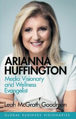 Arianna Huffington: Media Visionary and Wellness Evangelist by Leah McGrath Goodman
