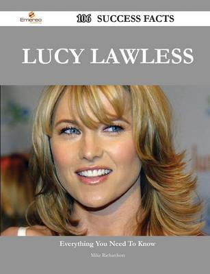 Lucy Lawless 106 Success Facts - Everything You Need to Know about Lucy Lawless by Mike Richardson