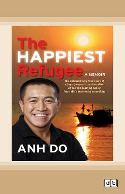 The The Happiest Refugee: My journey from tragedy to comedy by Anh Do