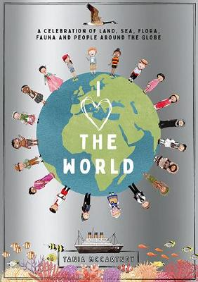 I Heart the World: A Celebration of Land, Sea, Flora, Fauna and People around the Globe by Tania McCartney