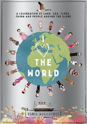 I Heart the World: A Celebration of Land, Sea, Flora, Fauna and People around the Globe by Tania McCartney