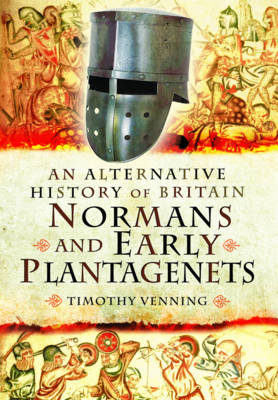 An Alternative History of Britain: Normans and Early Plantagenets by Timothy Venning