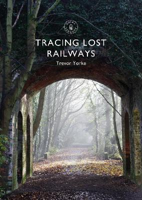 Tracing Lost Railways by Trevor Yorke