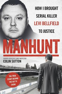 Manhunt: The true story behind the hit TV drama about Levi Bellfield and the murder of Milly Dowler by Colin Sutton