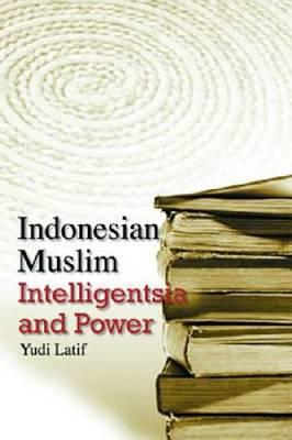 Indonesian Muslim Intelligentsia and Power by Yudi Latif