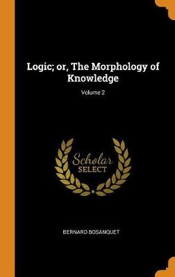 Logic; Or, the Morphology of Knowledge; Volume 2 by Bernard Bosanquet