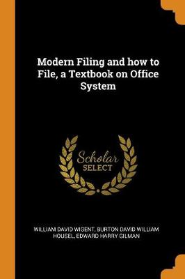 Modern Filing and How to File, a Textbook on Office System by William David Wigent