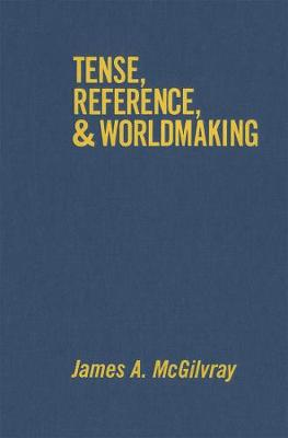 Tense, Reference, and Worldmaking by James A. McGilvray