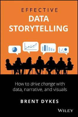 Effective Data Storytelling: How to Drive Change with Data, Narrative and Visuals by Brent Dykes