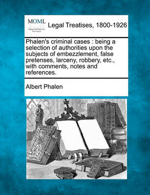 Phalen's Criminal Cases: Being a Selection of Authorities Upon the Subjects of Embezzlement, False Pretenses, Larceny, Robbery, Etc., with Comments, Notes and References. by Albert Phalen
