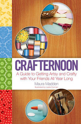 Crafternoon: A Guide to Getting Artsy and Crafty with Your Friends All Year Long by Leela Corman