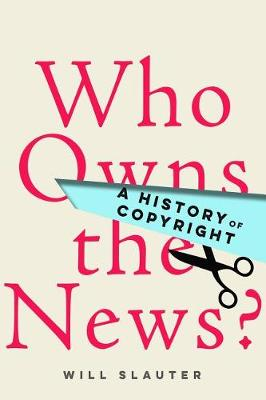 Who Owns the News?: A History of Copyright by Will Slauter