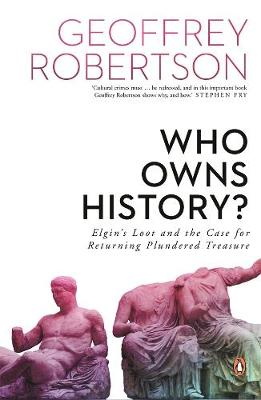 Who Owns History?: Elgin's Loot and the Case for Returning Plundered Treasure by Geoffrey Robertson