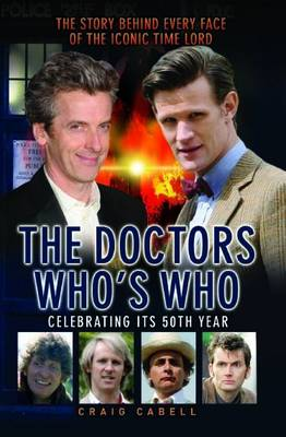 Doctors - Who's Who?: The Story Behind Every Face of the Iconic Time Lord by Craig Cabell