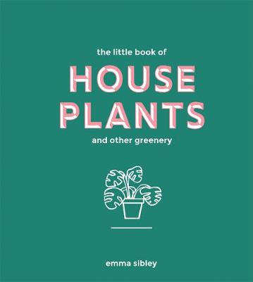 The Little Book of House Plants and Other Greenery by Emma Sibley