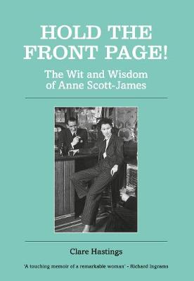 Hold the Front Page!: The Wit and Wisdom of Anne Scott-James by Clare Hastings
