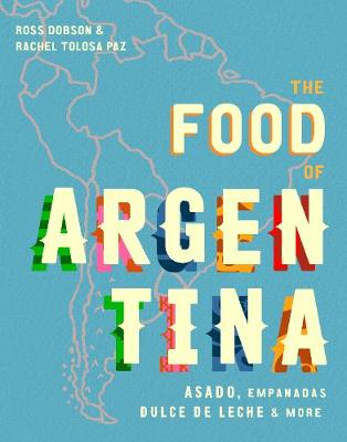 The Food of Argentina: Asado, empanadas, dulce de leche and more by Ross Dobson