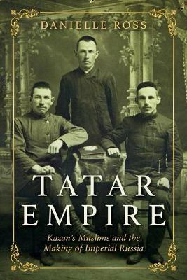 Tatar Empire: Kazan's Muslims and the Making of Imperial Russia by Danielle Ross