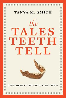 The Tales Teeth Tell: Development, Evolution, Behavior by Tanya M. Smith