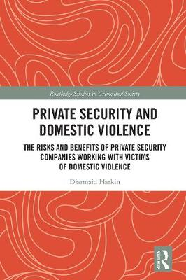 Private Security and Domestic Violence: The Risks and Benefits of Private Security Companies Working With Victims of Domestic Violence by Diarmaid Harkin