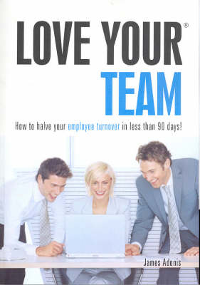 Love Your Team: How to Halve Your Employee Turnover in Less Than 90 Days by James Adonis