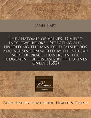 The Anatomie of Vrines. Divided Into Two Books. Detecting and Unfolding the Manifold Falshoods and Abuses Committed by the Vulgar Sort of Practitioners, in the Iudgement of Diseases by the Urines Onely (1652) by James Hart