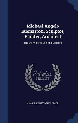 Michael Angelo Buonarroti, Sculptor, Painter, Architect by Charles Christopher Black