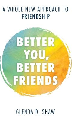 Better You, Better Friends: A Whole New Approach to Friendship by Glenda D. Shaw