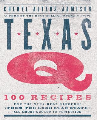 Texas Q: 100 Recipes for the Very Best Barbecue from the Lone Star State, All Smoke-Cooked to Perfection by Cheryl Jamison
