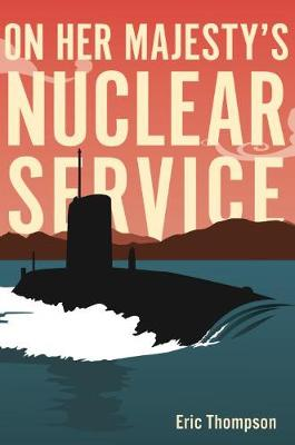 On Her Majesty's Nuclear Service by Eric Thompson