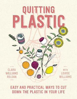 Quitting Plastic: Easy and Practical Ways to Cut Down the Plastic in Your Life by Clara Williams Roldan