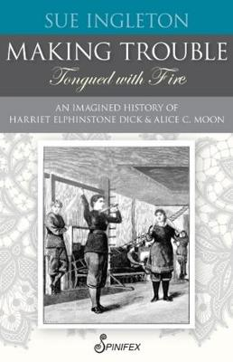 Making Trouble (Tongued with Fire): An Imagined History of Harriet Elphinstone Dick and Alice C Moon book
