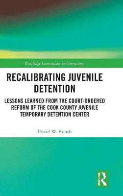 Recalibrating Juvenile Detention: Lessons Learned from the Court-Ordered Reform of the Cook County Juvenile Temporary Detention Center by David W. Roush