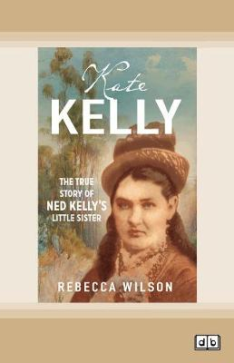 Kate Kelly: The true story of Ned Kelly's little sister by Rebecca Wilson